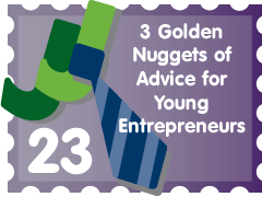 Post image for 3 Golden Nuggets of Advice for Young Entrepreneurs: JJ Entry #23